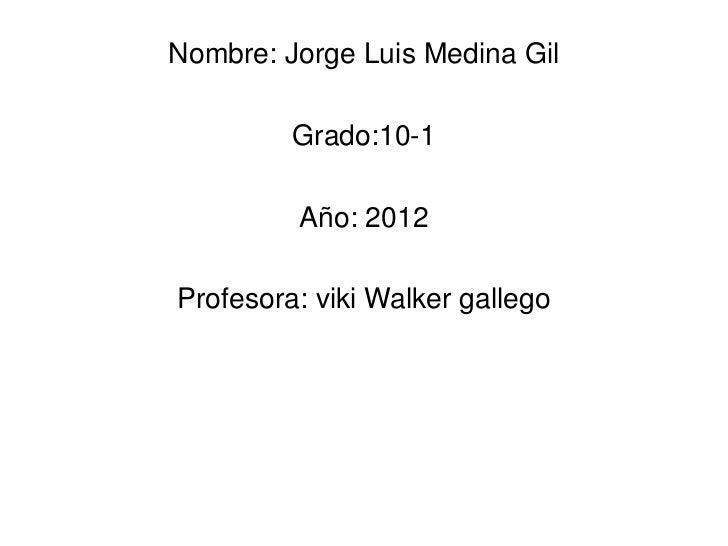 Nombre: Jorge Luis Medina Gil         Grado:10-1         Año: 2012Profesora: viki Walker gallego
