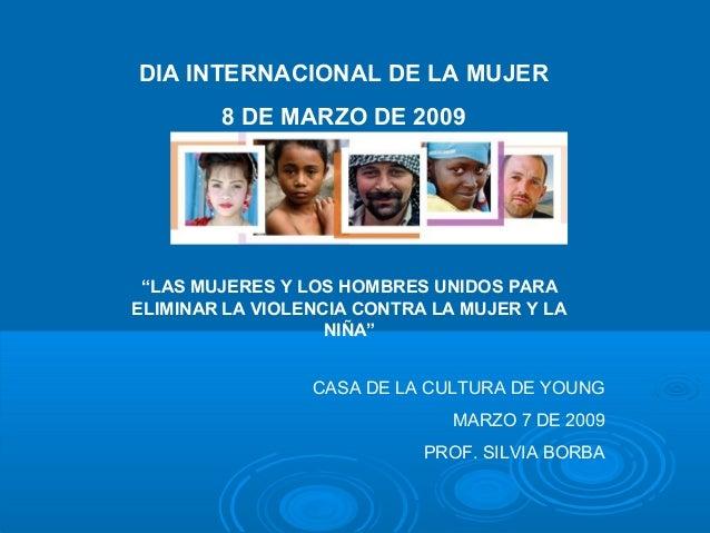 """DIA INTERNACIONAL DE LA MUJER 8 DE MARZO DE 2009 """"LAS MUJERES Y LOS HOMBRES UNIDOS PARA ELIMINAR LA VIOLENCIA CONTRA LA MU..."""