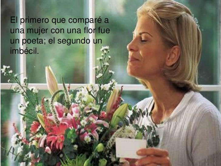 El primero que comparé auna mujer con una flor fueun poeta; el segundo unimbécil.