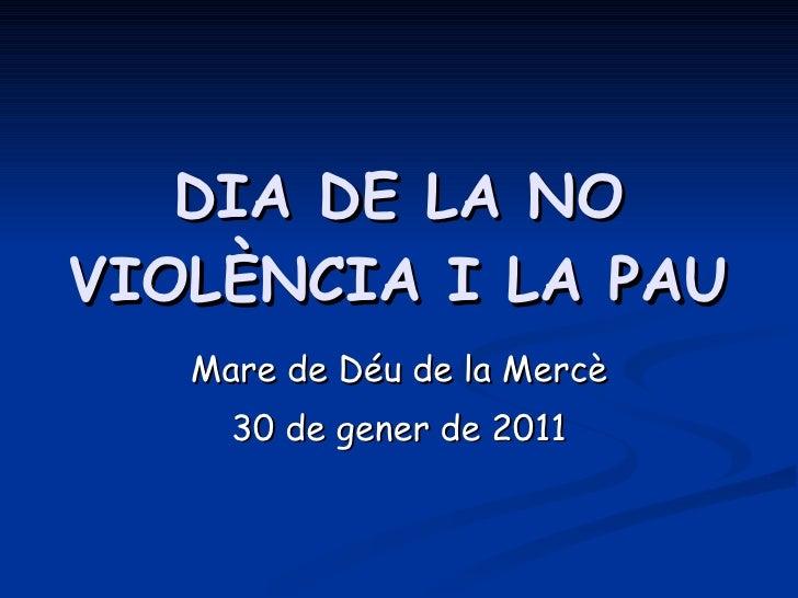 DIA DE LA NO VIOLÈNCIA I LA PAU Mare de Déu de la Mercè 30 de gener de 2011