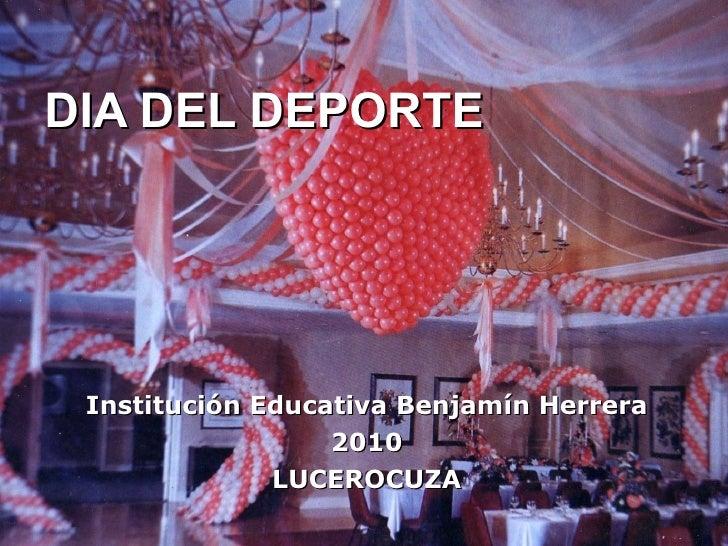 DIA DEL DEPORTE Institución Educativa Benjamín Herrera 2010 LUCEROCUZA