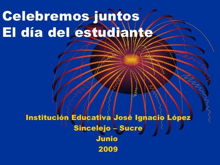 Celebremos juntos  El día del estudiante Institución Educativa José Ignacio López Sincelejo – Sucre Junio  2009