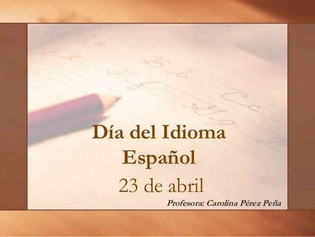 23 de abrilProfesora: Carolina Pérez PeñaDía del IdiomaEspañol
