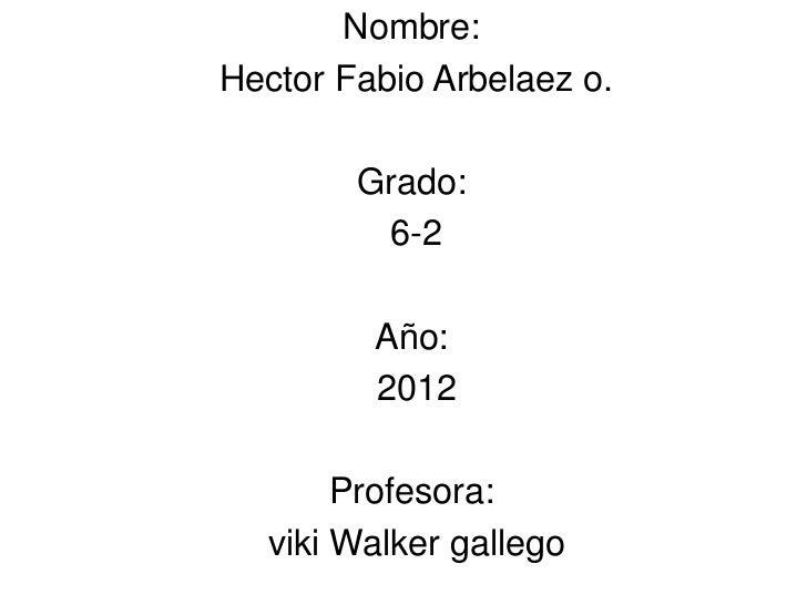 Nombre:Hector Fabio Arbelaez o.        Grado:         6-2         Año:         2012       Profesora:  viki Walker gallego