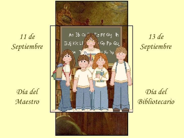 11 de Septiembre Día del Maestro 13 de Septiembre Día del Bibliotecario