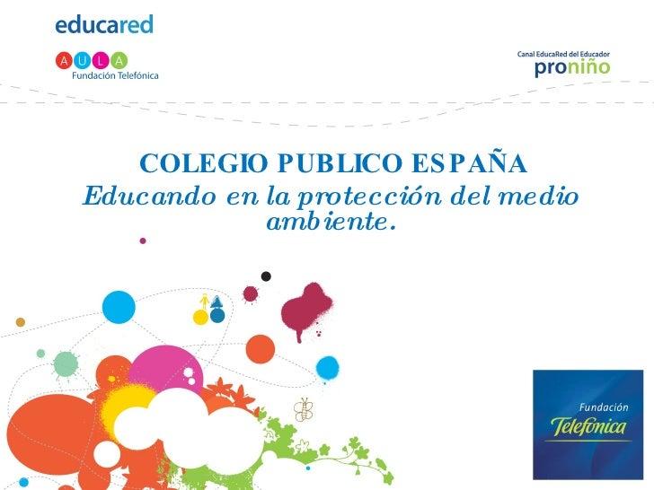COLEGIO PUBLICO ESPAÑA Educando en la protección del medio ambiente. COLEGIO PUBLIO ESPAÑA