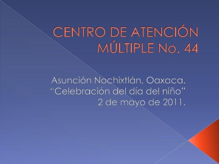 """CENTRO DE ATENCIÓN MÚLTIPLE No. 44<br />Asunción Nochixtlán, Oaxaca.<br />""""Celebración del día del niño""""<br />2 de mayo de..."""