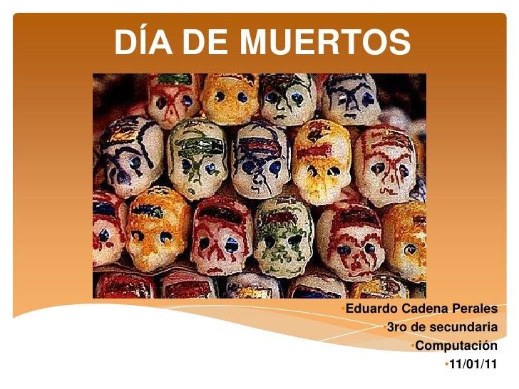 DĺA DE MUERTOS          •Eduardo Cadena Perales                •3ro de secundaria                     •Computación        ...