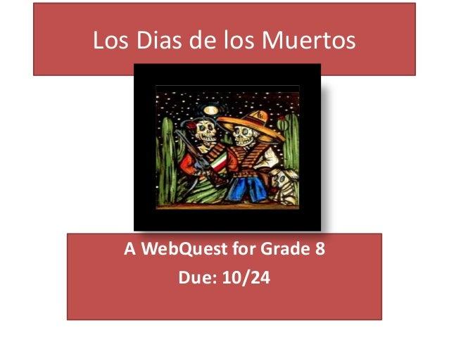 Los Dias de los Muertos A WebQuest for Grade 8 Due: 10/24