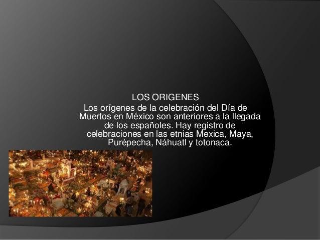 LOS ORIGENES Los orígenes de la celebración del Día de Muertos en México son anteriores a la llegada de los españoles. Hay...