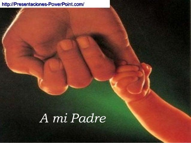 A mi Padre http://Presentaciones-PowerPoint.com/http://Presentaciones-PowerPoint.com/