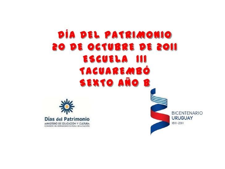 DÍA DEL PATRIMONIO20 DE OCTUBRE DE 2011      ESCUELA 111     TACUAREMBÓ     SEXTO AÑO B