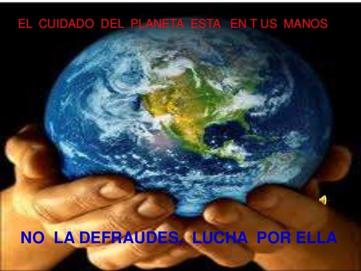 EL  CUIDADO  DEL  PLANETA  ESTA   EN T US  MANOS<br />NO  LA DEFRAUDES,  LUCHA  POR ELLA<br />