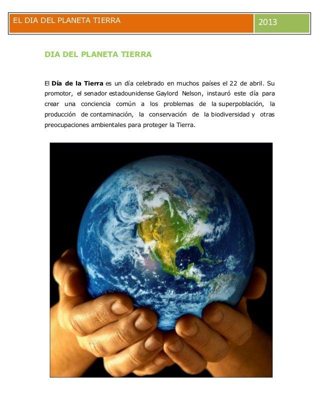 EL DIA DEL PLANETA TIERRA 2013 DIA DEL PLANETA TIERRA El Día de la Tierra es un día celebrado en muchos países el 22 de ab...