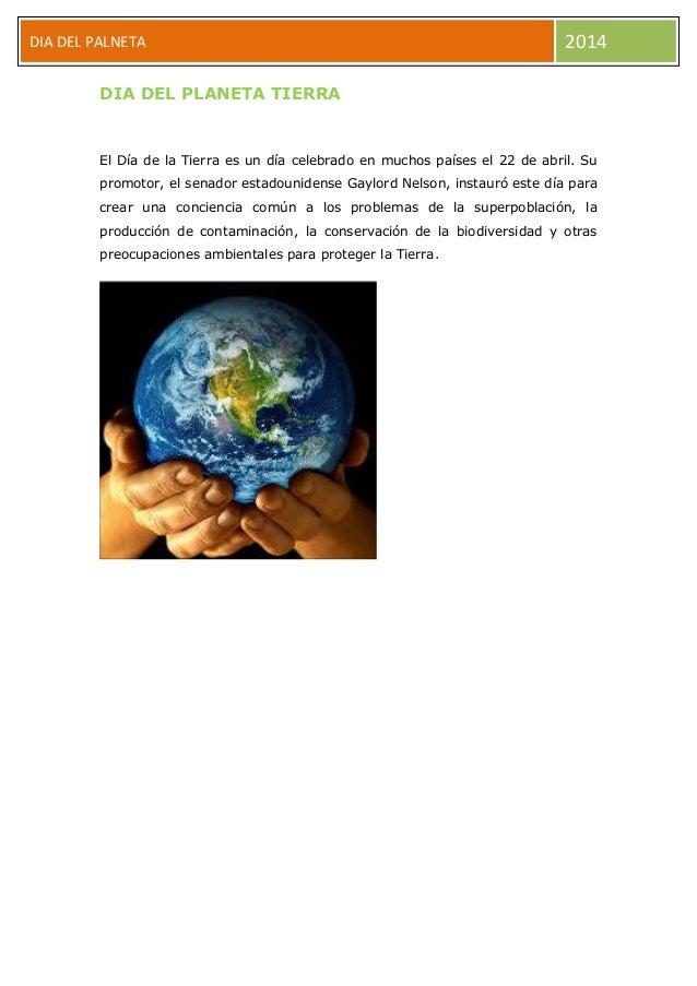 DIA DEL PALNETA 2014 DIA DEL PLANETA TIERRA El Día de la Tierra es un día celebrado en muchos países el 22 de abril. Su pr...