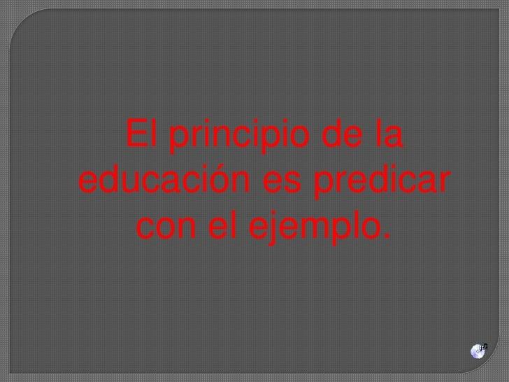 El principio de la educación es predicar con el ejemplo. <br />