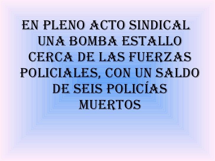 <ul><li>En pleno acto sindical una bomba estallo cerca de las fuerzas policiales, con un saldo de seis policías muertos </...