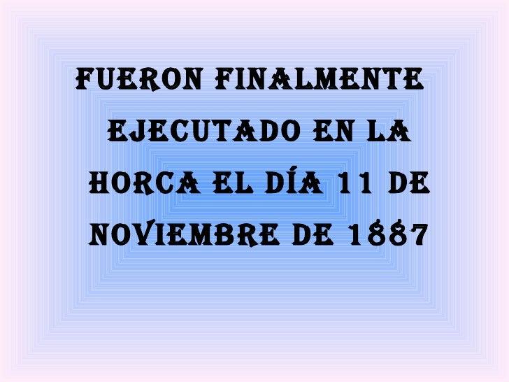 <ul><li>Fueron finalmente ejecutado en la horca el día 11 de noviembre de 1887 </li></ul>