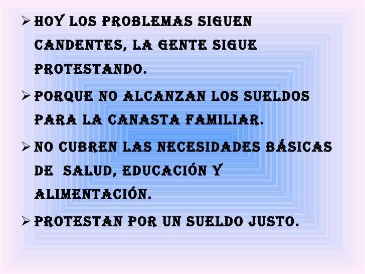 <ul><li>Hoy los problemas siguen candentes, la gente sigue protestando.   </li></ul><ul><li>porque no alcanzan los sueldos...