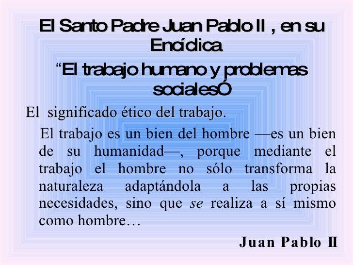 """<ul><li>El Santo Padre Juan Pablo II , en su Encíclica  </li></ul><ul><li>"""" El trabajo humano y problemas sociales"""" </li><..."""