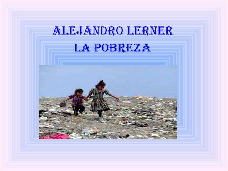 <ul><li>ALEJANDRO LERNER  </li></ul><ul><li>LA POBREZA  </li></ul>