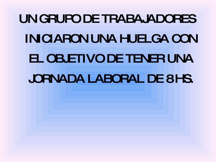 <ul><li>UN GRUPO DE TRABAJADORES INICIARON UNA HUELGA CON EL OBJETIVO DE TENER UNA JORNADA LABORAL DE 8 HS. </li></ul>
