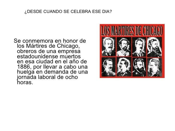 <ul><li> Se conmemora en honor de los Mártires de Chicago, obreros de una empresa estadounidense muertos en esa ciudad e...