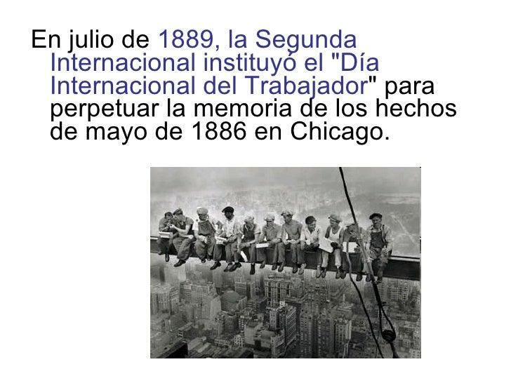 <ul><li>En julio de  1889, la Segunda Internacional instituyó el &quot;Día Internacional del Trabajador &quot; para perpet...