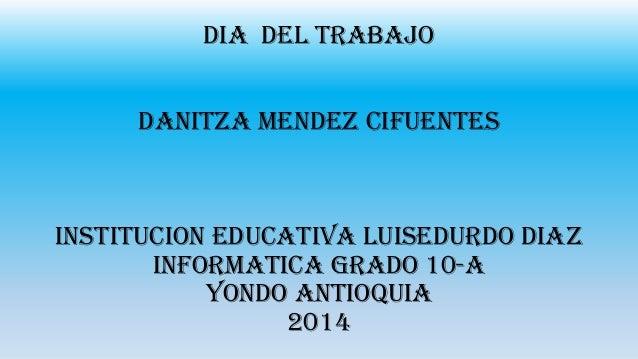 DIA DEL TRABAJO DANITZA MENDEZ CIFUENTES INSTITUCION EDUCATIVA LUISEDURDO DIAZ INFORMATICA GRADO 10-A YONDO ANTIOQUIA 2014