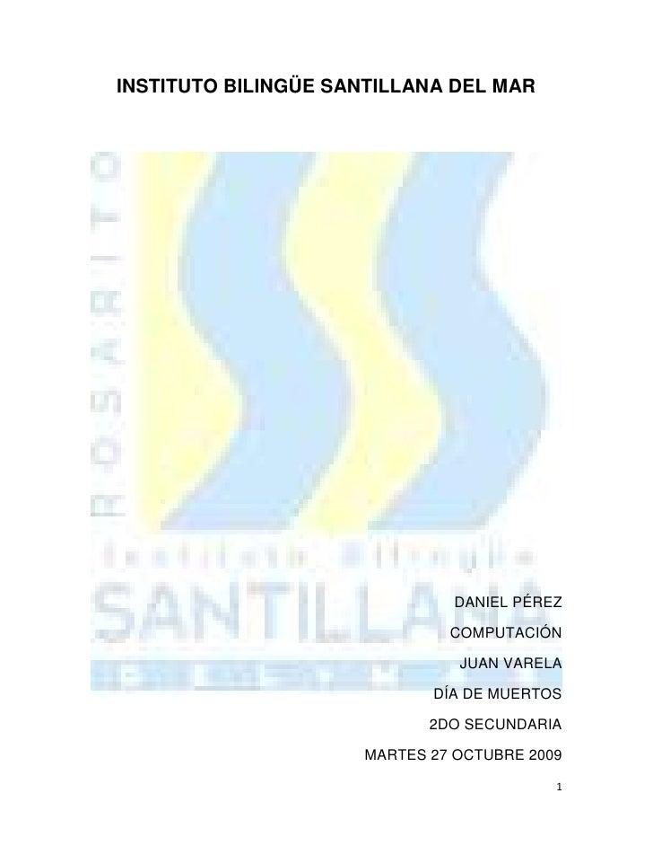 INSTITUTO BILINGÜE SANTILLANA DEL MAR<br />DANIEL PÉREZ<br />COMPUTACIÓN<br />JUAN VARELA<br />DÍA DE MUERTOS<br />2DO SEC...