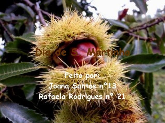 Dia de S. Martinho Feito por: Joana Santos nº13 Rafaela Rodrigues nº 21