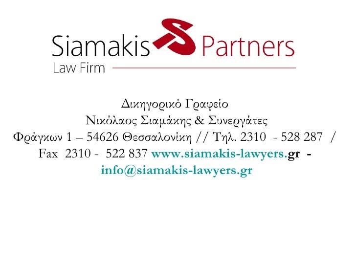 Δικηγορικό Γραφείο  Νικόλαος Σιαμάκης  &  Συνεργάτες Φράγκων 1 – 54626 Θεσσαλονίκη // Τηλ. 2310  - 528 287  /  Fax  2310 -...