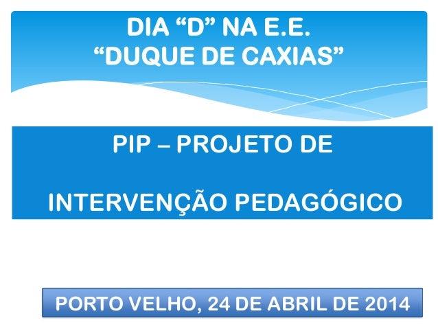 """DIA """"D"""" NA E.E. """"DUQUE DE CAXIAS"""" PIP – PROJETO DE INTERVENÇÃO PEDAGÓGICO PORTO VELHO, 24 DE ABRIL DE 2014"""