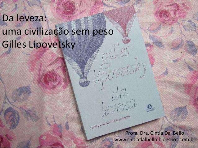 Da leveza: uma civilização sem peso Gilles Lipovetsky Profa. Dra. Cíntia Dal Bello www.cintiadalbello.blogspot.com.br