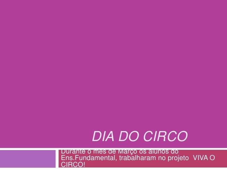 Dia do Circo<br />Durante o mês de Março os alunos do Ens.Fundamental, trabalharam no projeto  VIVA O CIRCO!<br />