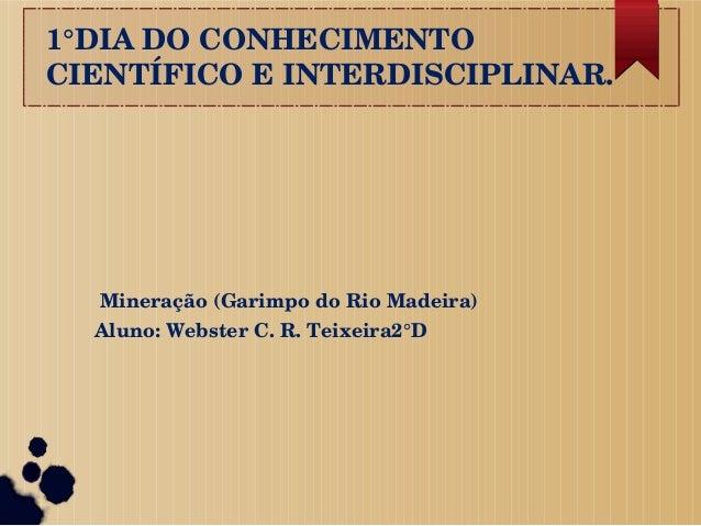 1°DIADOCONHECIMENTO CIENTÍFICOEINTERDISCIPLINAR. Mineração(GarimpodoRioMadeira) Aluno:WebsterC.R.Teixeira2°D