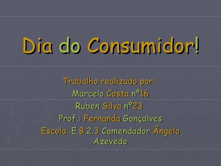 Dia  do  Consumidor ! Trabalho realizado por:  Marcelo  Costa  nº 16 Ruben  Silva  nº 23  Prof.:  Fernanda  Gonçalves Esco...