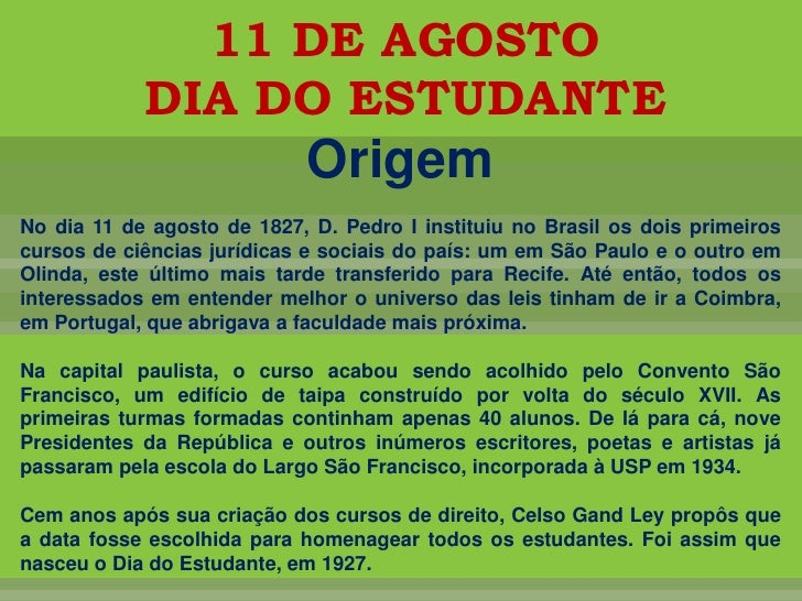 11 DE AGOSTO <br />DIA DO ESTUDANTE<br />Origem<br />No dia 11 de agosto de 1827, D. Pedro I instituiu no Brasil os dois p...