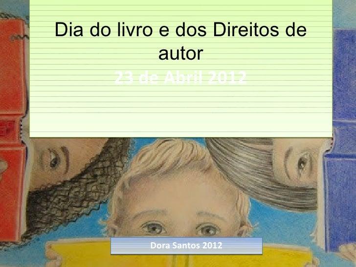 Dia do livro e dos Direitos de             autor      23 de Abril 2012           Dora Santos 2012