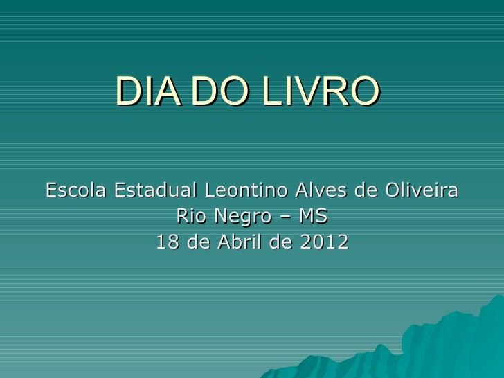 DIA DO LIVROEscola Estadual Leontino Alves de Oliveira             Rio Negro – MS           18 de Abril de 2012