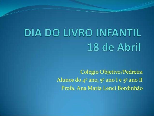 Colégio Objetivo/PedreiraAlunos do 4º ano, 5º ano I e 5º ano IIProfa. Ana Maria Lenci Bordinhão