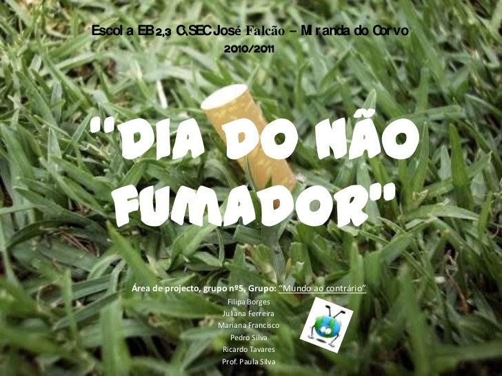 """Escola EB 2,3 CSEC José Falcão –Miranda do Corvo<br />2010/2011<br />""""Dia do não fumador"""" <br />Área de projecto, grupo nº..."""