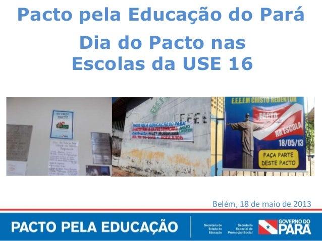 Belém, 18 de maio de 2013Pacto pela Educação do ParáDia do Pacto nasEscolas da USE 16