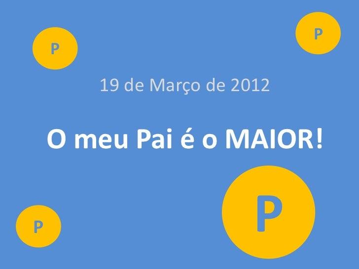 P    P        19 de Março de 2012    O meu Pai é o MAIOR!P                        P