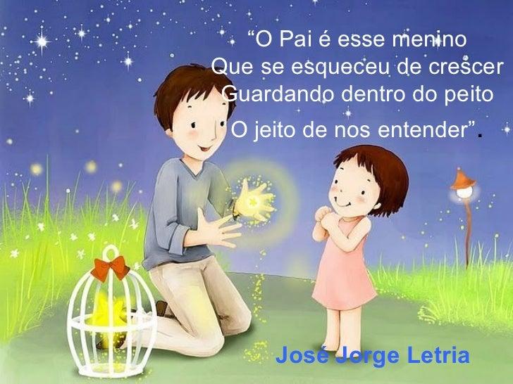 """"""" O Pai é esse menino Que se esqueceu de crescer Guardando dentro do peito O jeito de nos entender"""" . José Jorge Letria"""