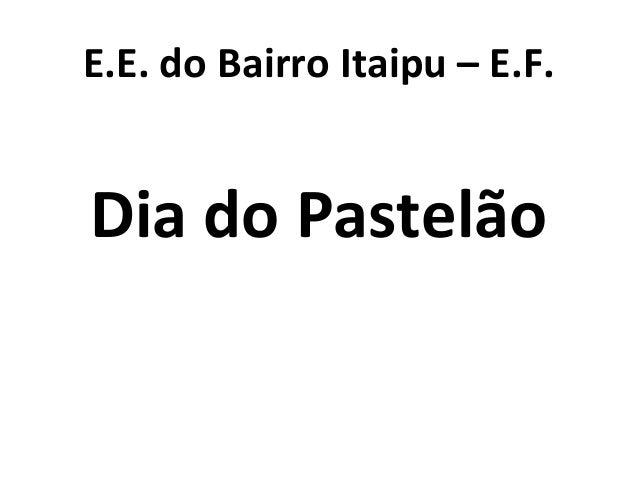 E.E. do Bairro Itaipu – E.F. Dia do Pastelão