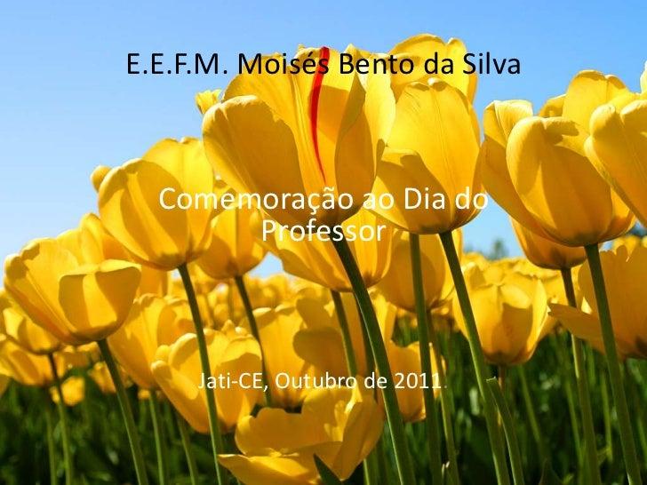 E.E.F.M. Moisés Bento da Silva  Comemoração ao Dia do       Professor     Jati-CE, Outubro de 2011.