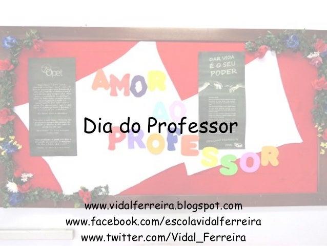 Dia do Professor  www.vidalferreira.blogspot.com www.facebook.com/escolavidalferreira www.twitter.com/Vidal_Ferreira