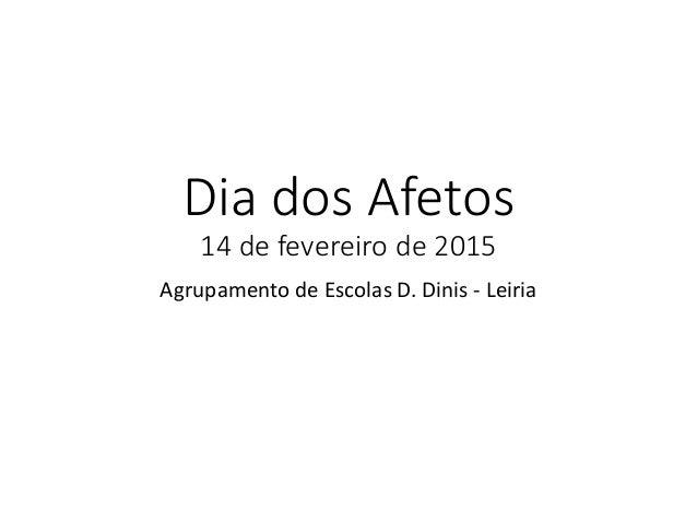 Dia dos Afetos 14 de fevereiro de 2015 Agrupamento de Escolas D. Dinis - Leiria