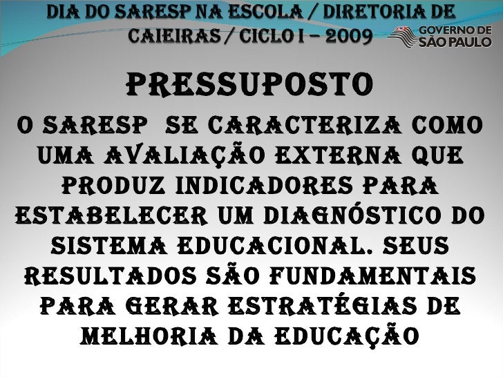 PRESSUPOSTO O SARESP  se CARACTERIZA COMO UMA AVALIAÇÃO EXTERNA QUE PRODUZ INDICADORES PARA ESTABELECER UM DIAGNÓSTICO DO ...